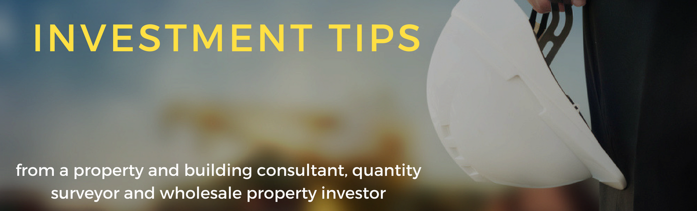 Investment Tips from a property and building consultant, quantity surveyor and wholesale property investor