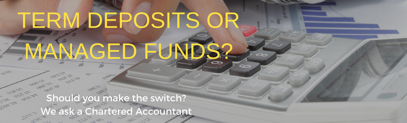 Term deposits or managed funds? Should you make the switch? We ask a Chartered Accountant